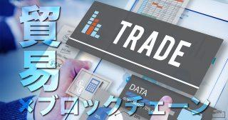 貿易×ブロックチェーン 国際貿易におけるデータ管理をデジタル化・効率化するTradeLensとは?