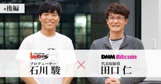 対談企画 DMM田口氏 X ブレヒロ石川氏 後編 「ブロックチェーンゲームは普及するのか」|ブレイブフロンティアヒーローズの狙いとは